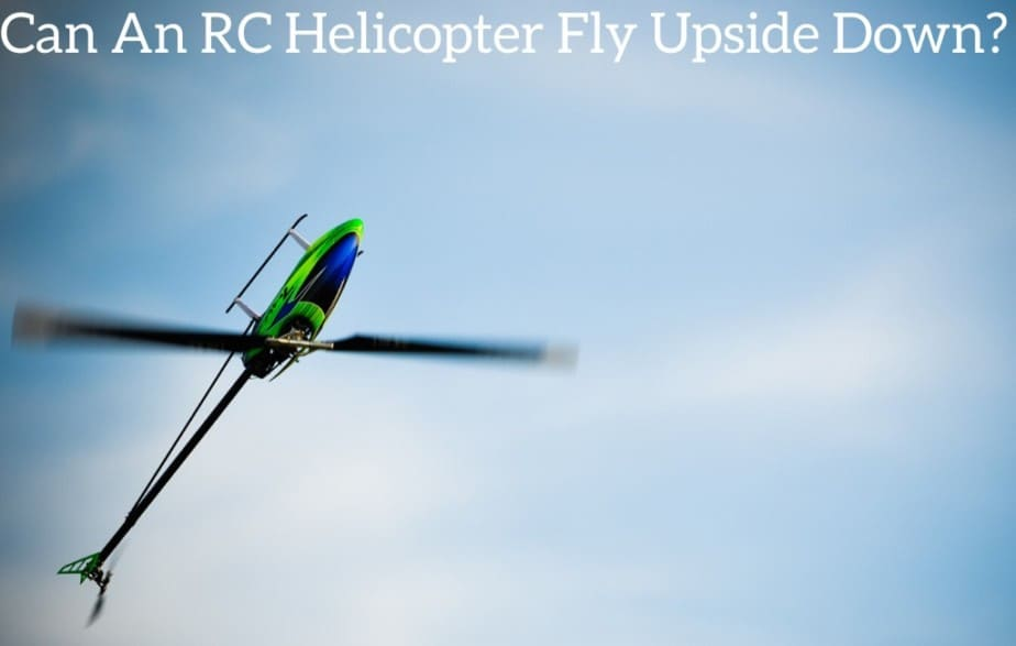 Can An RC Helicopter Fly Upside Down?