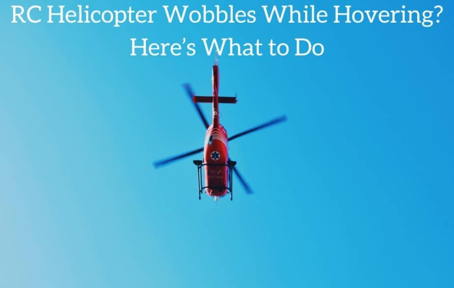 RC Helicopter Wobbles While Hovering? Here's What to Do
