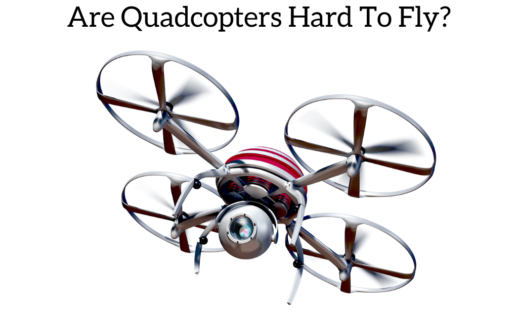 Are Quadcopters Hard To Fly?