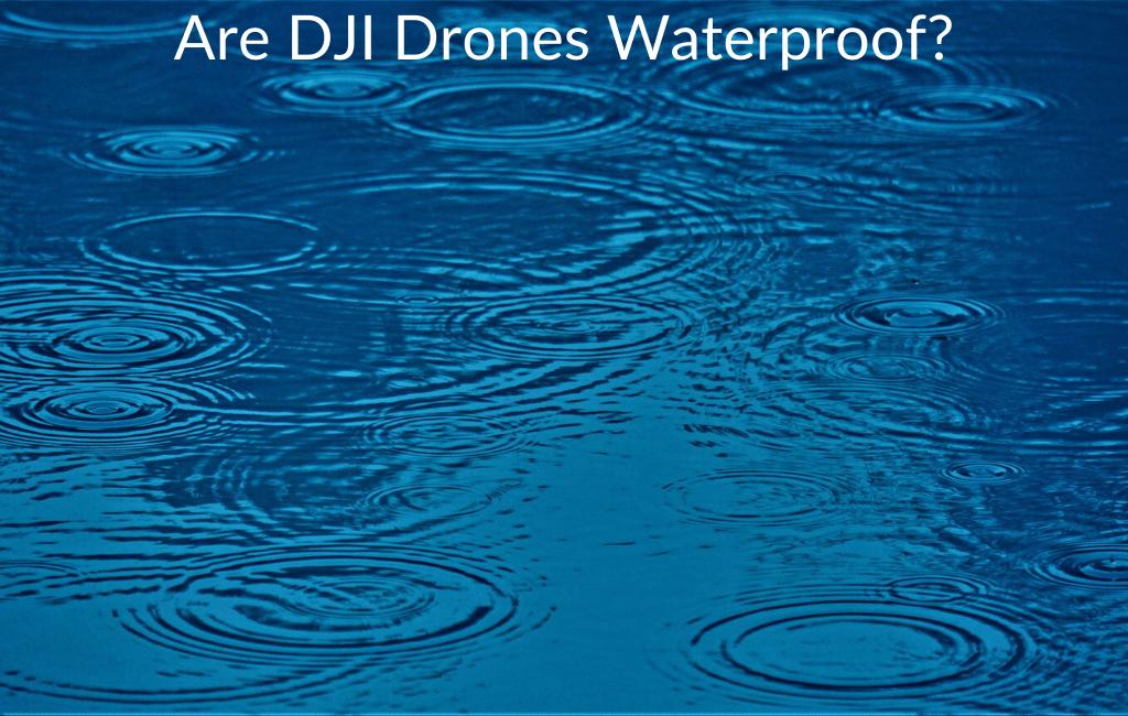 Are DJI Drones Waterproof?