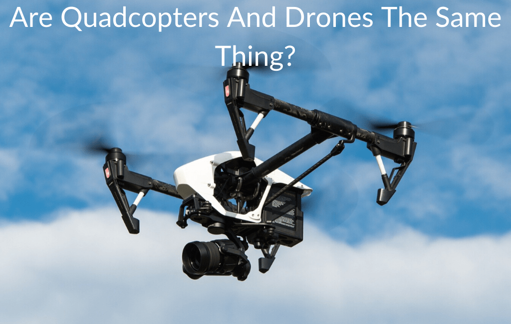Are Quadcopters And Drones The Same Thing?