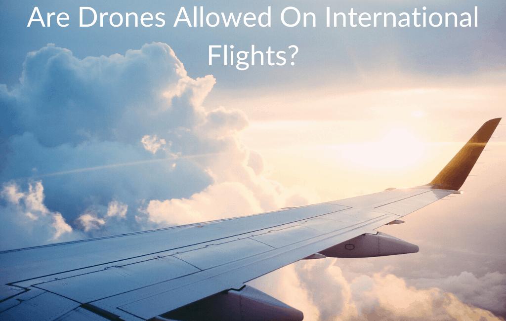Are Drones Allowed On International Flights?