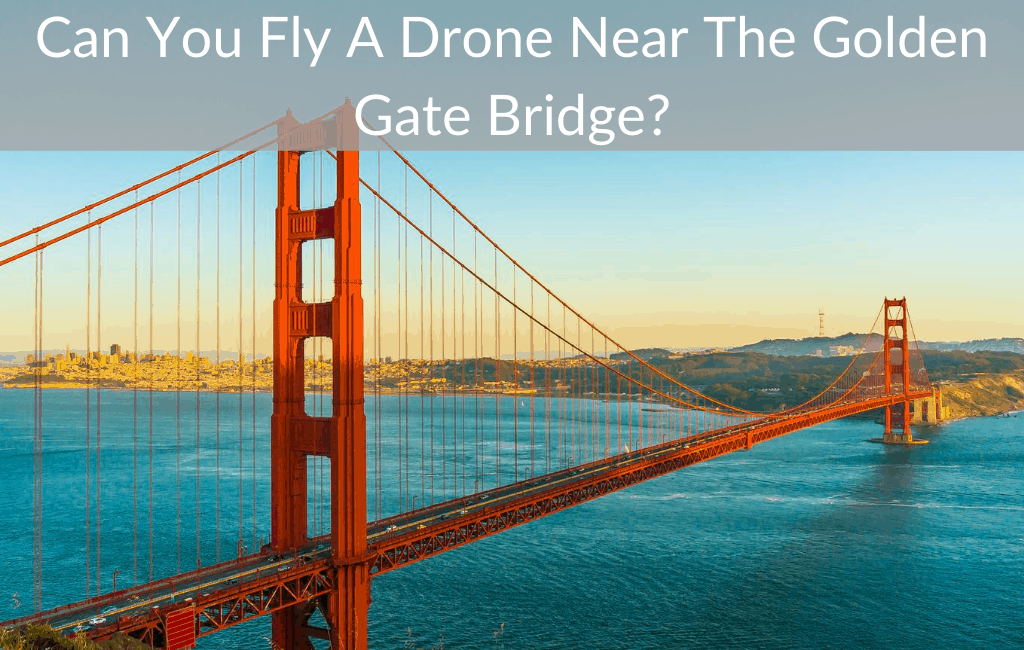 Can You Fly A Drone Near The Golden Gate Bridge?