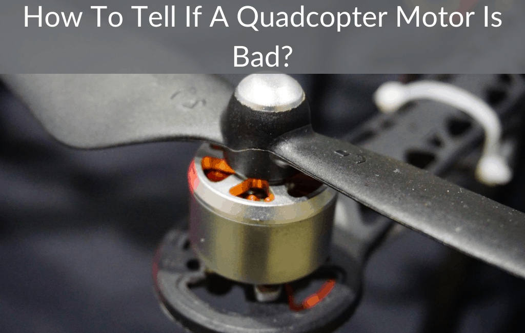 How To Tell If A Quadcopter Motor Is Bad?