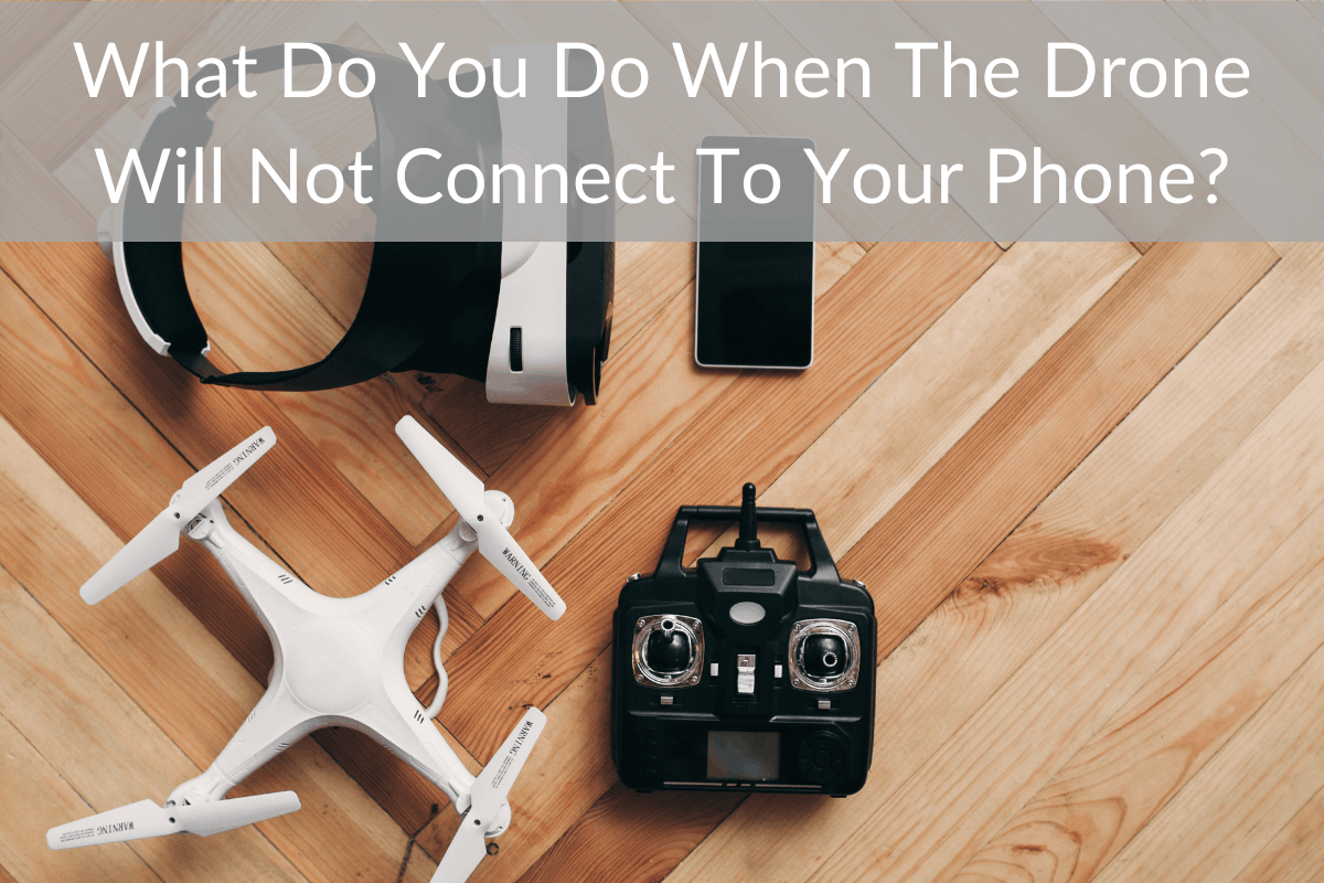 What Do You Do When The Drone Will Not Connect To Your Phone?