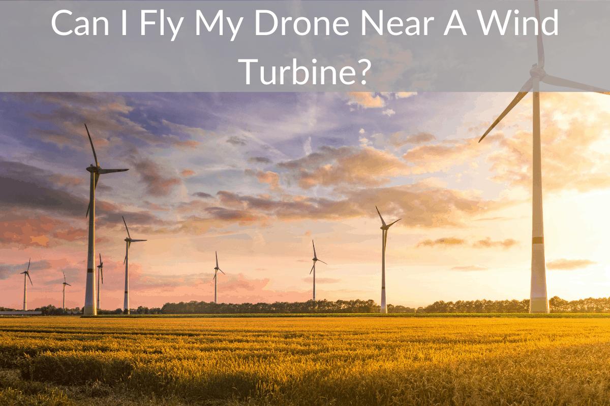 Can I Fly My Drone Near A Wind Turbine?
