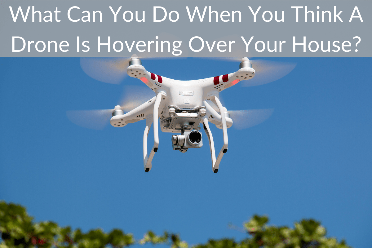 What Can You Do When You Think A Drone Is Hovering Over Your House?