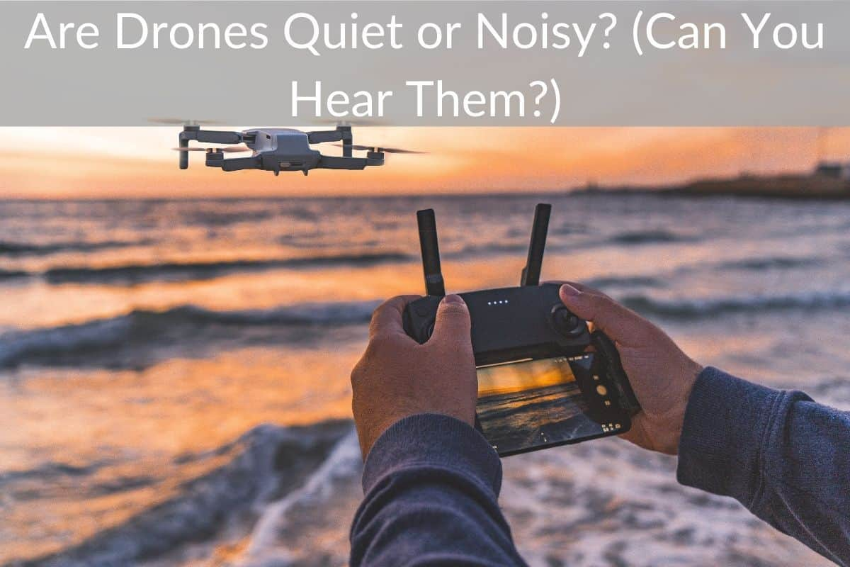 Are Drones Quiet or Noisy? (Can You Hear Them?)